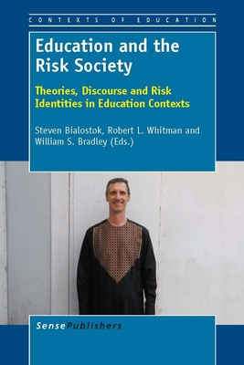 Education and the Risk Society: Theories, Discourse and Risk Identities in Education Contexts - Bialostok, Steven, and Whitman, Robert L, and Bradley, Willam S