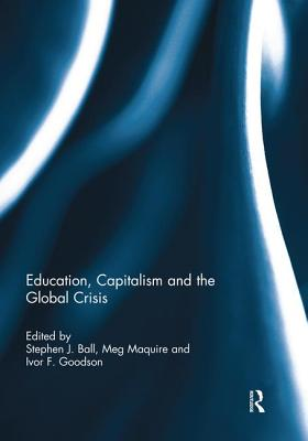 Education, Capitalism and the Global Crisis - Ball, Stephen J. (Editor), and Maguire, Meg (Editor), and Goodson, Ivor F. (Editor)