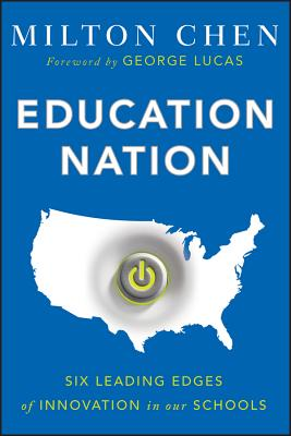 Education Nation: Six Leading Edges of Innovation in our Schools - Chen, Milton, and Lucas, George (Foreword by)