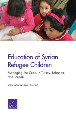 Education of Syrian Refugee Children: Managing the Crisis in Turkey, Lebanon, and Jordan - Culbertson, Shelly, and Constant, Louay