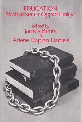 Education: Straitjacket or Opportunity - Benit, James, and Daniels, Arlene Kaplan, and Bent, James