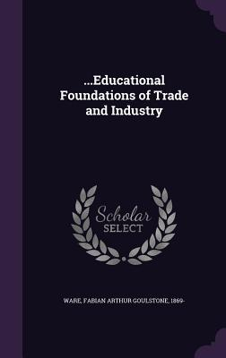 ...Educational Foundations of Trade and Industry - Ware, Fabian Arthur Goulstone 1869- (Creator)