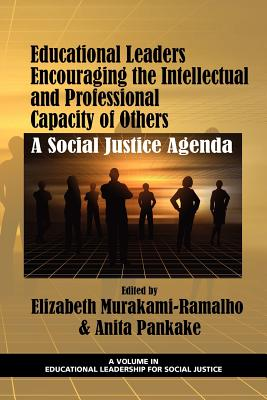 Educational Leaders Encouraging the Intellectual and Professional Capacity of Others: A Social Justice Agenda - Murakami-Ramalho, Elizabeth