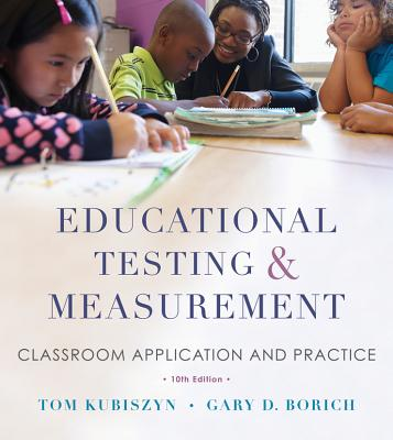 Educational Testing and Measurement: Classroom Application and Practice - Kubiszyn, Tom, and Borich, Gary D