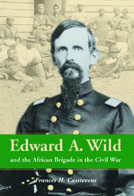 Edward A. Wild and the African Brigade in the Civil War - Casstevens, Frances H