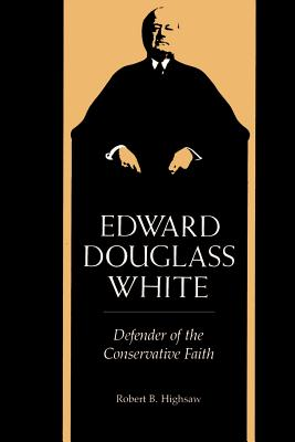 Edward Douglass White: Defender of the Conservative Faith - Highsaw, Robert Baker