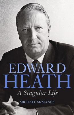Edward Heath: A Singular Life - McManus, Michael