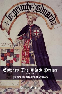 Edward the Black Prince: Power in Medieval Europe - Green, David