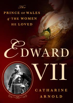 Edward VII: The Prince of Wales and the Women He Loved - Arnold, Catharine