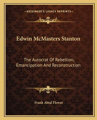 Edwin McMasters Stanton: The Autocrat of Rebellion, Emancipation and Reconstruction - Flower, Frank Abial