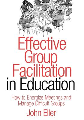 Effective Group Facilitation in Education: How to Energize Meetings and Manage Difficult Groups - Eller, John F