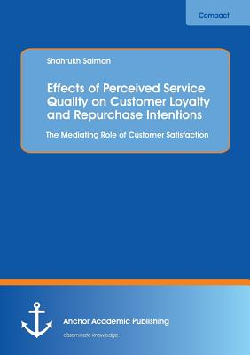 Effects of Perceived Service Quality on Customer Loyalty and Repurchase Intentions. The Mediating Role of Customer Satisfaction - Salman, Shahrukh