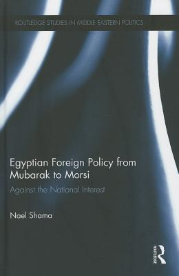 Egyptian Foreign Policy From Mubarak to Morsi: Against the National Interest - Shama, Nael
