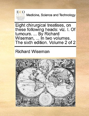 Eight Chirurgical Treatises, on These Following Heads: Viz. I. of Tumours. ... by Richard Wiseman, ... in Two Volumes. the Sixth Edition. Volume 2 of 2 - Wiseman, Richard, Dr.