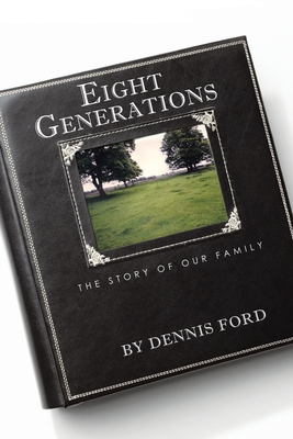 Eight Generations: The Story of Our Family - Ford, Dennis