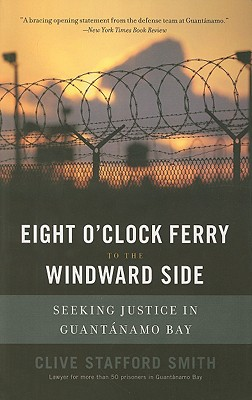 Eight O'Clock Ferry to the Windward Side: Seeking Justice in Guantanamo Bay - Smith, Clive Stafford