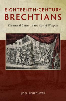 Eighteenth-Century Brechtians: Theatrical Satire in the Age of Walpole - Schechter, Joel, Professor, PhD