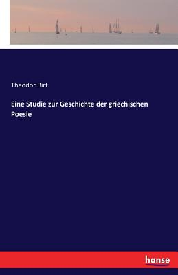 Eine Studie Zur Geschichte Der Griechischen Poesie - Birt, Theodor