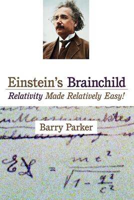 Einstein's Brainchild: Relativity Made Relatively Easy! - Parker, Barry R