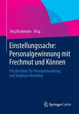 Einstellungssache: Personalgewinnung Mit Frechmut Und Konnen: Frische Ideen Fur Personalmarketing Und Employer Branding - Buckmann, Jorg (Editor), and Trost, Armin (Foreword by)