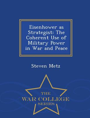 Eisenhower as Strategist: The Coherent Use of Military Power in War and Peace - War College Series - Metz, Steven