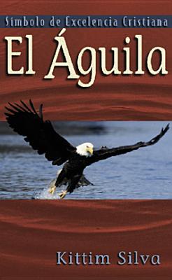 El Aguila: Simbolo de Excelencia - Silva, Kittim, Dr.