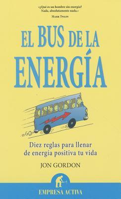 El Bus de la Energia: Diez Reglas Para Llenar de Energia Positiva Tu Vida - Gordon, Jon, and Blanchard, Ken (Prologue by)
