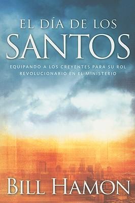 El Dia de los Santos: Equipando A los Creyentes Para su Rol Revolucionario en el Ministerio - Hamon, Bill, Dr.