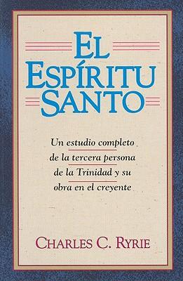El Espiritu Santo: Un Estudio Completo de la Tercera Persona de la Trinidad y su Obra en el Creyente - Ryrie, Charles C