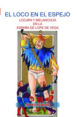 El Loco En El Espejo: Locura y Melancolia En La Espana de Lope de Vega - Atienza, Belen