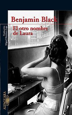 El Otro Nombre de Laura - Black, Benjamin, and Banville, John, and Martinez-Lage, Miguel (Translated by)
