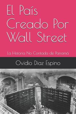 El Pa?s Creado Por Wall Street: La Historia No Contada de Panamß - Diaz Espino, Ovidio