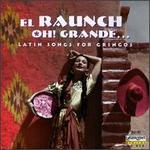 El Raunch Oh! Grande...Latin Songs For Gringos