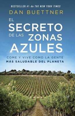 El Secreto de Las Zonas Azules: Come y Vive Como La Gente Mas Saludable del Planeta - Buettner, Dan