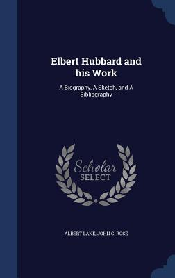 Elbert Hubbard and His Work: A Biography, a Sketch, and a Bibliography - Lane, Albert, and Rose, John C