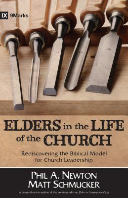 Elders in the Life of the Church: Rediscovering the Biblical Model for Church Leadership - Newton, Phil A, and Schmucker, Matt