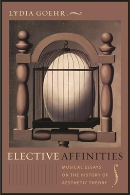 Elective Affinities: Musical Essays on the History of Aesthetic Theory - Goehr, Lydia