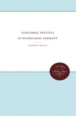 Electoral Politics in Wilhelmine Germany - Suval, Stanley, Professor