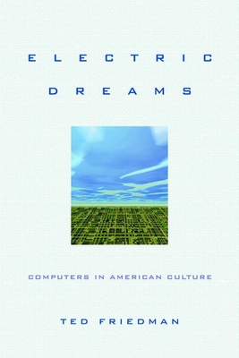 Electric Dreams: Computers in American Culture - Friedman, Ted