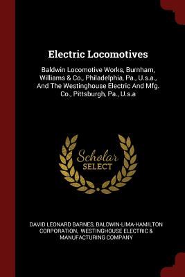 Electric Locomotives: Baldwin Locomotive Works, Burnham, Williams & Co., Philadelphia, Pa., U.S.A., and the Westinghouse Electric and Mfg. Co., Pittsburgh, Pa., U.S.a - Barnes, David Leonard