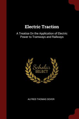 Electric Traction: A Treatise on the Application of Electric Power to Tramways and Railways - Dover, Alfred Thomas