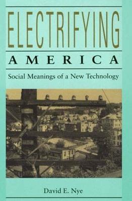 Electrifying America: Social Meanings of a New Technology, 1880-1940 - Nye, David E, Professor