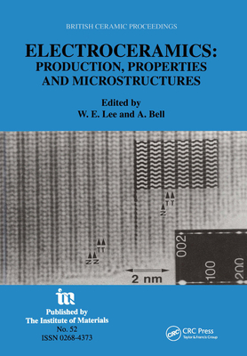 Electroceramics - Production, Properties and Microstructures: Proceedings of the Symposium Held as Part of the Condensed Matter and Materials Physics Conference, 20-22 December 1993, University of Leeds - Lee, William E (Editor), and Bell, A (Editor)