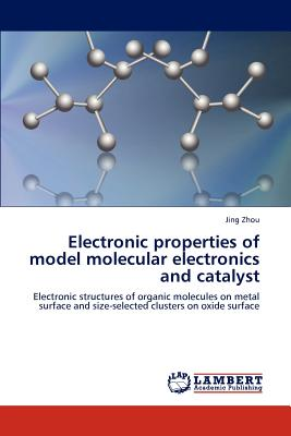 Electronic Properties of Model Molecular Electronics and Catalyst - Zhou, Jing, PhD