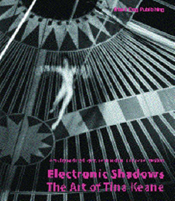 Electronic Shadows: The Art of Tina Keane - Fisher, Jean, and Dyer, Richard, and Wollen, Peter