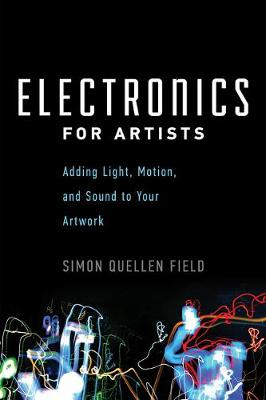 Electronics for Artists: Adding Light, Motion, and Sound to Your Artwork - Field, Simon Quellen