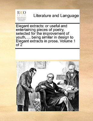 Elegant Extracts: Or Useful and Entertaining Pieces of Poetry, Selected for the Improvement of Youth, ... Being Similar in Design to Elegant Extracts in Prose. Volume 1 of 2 - Multiple Contributors, See Notes