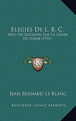 Elegies de L. B. C. Elegies de L. B. C.: Avec Un Discours Sur Ce Genre de Poesie (1731) Avec Un Discours Sur Ce Genre de Poesie (1731) - Le Blanc, Jean Bernard