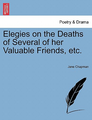 Elegies on the Deaths of Several of Her Valuable Friends, Etc. - Chapman, Jane