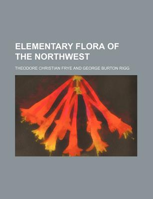 Elementary Flora of the Northwest - Frye, Theodore C (Theodore Christian) (Creator)